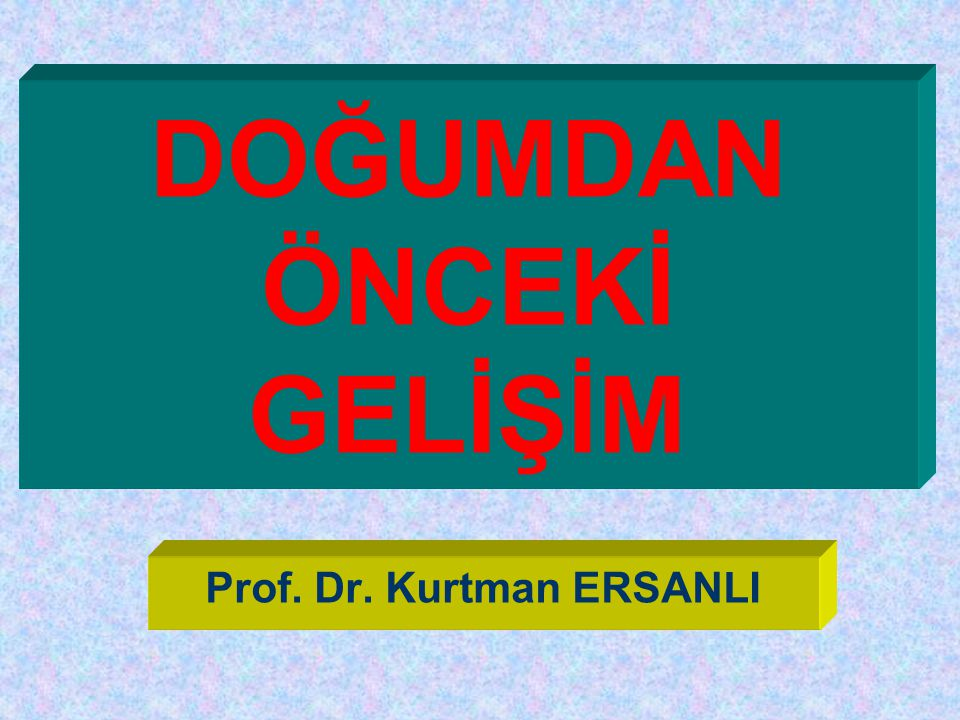 DOĞUMDAN ÖNCEKİ GELİŞİM Prof. Dr. Kurtman ERSANLI