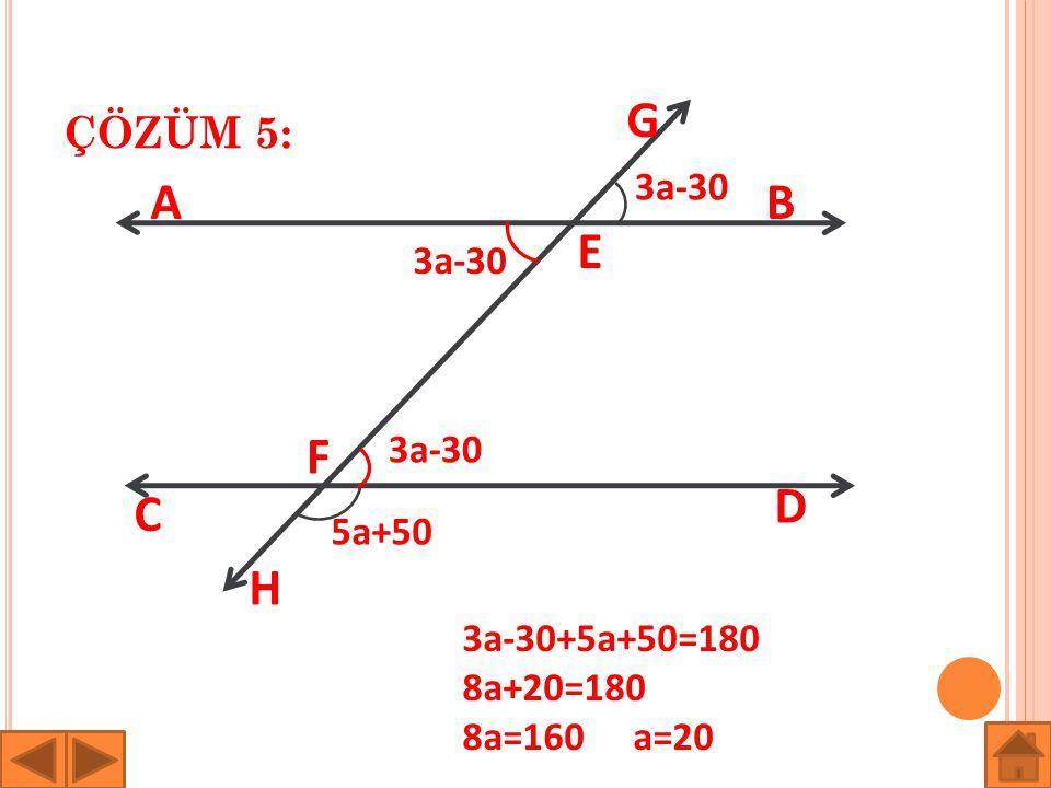 ÇÖZÜM 5: AB C D E F G H 3a-30 5a+50 3a-30 3a-30+5a+50=180 8a+20=180 8a=160 a=20