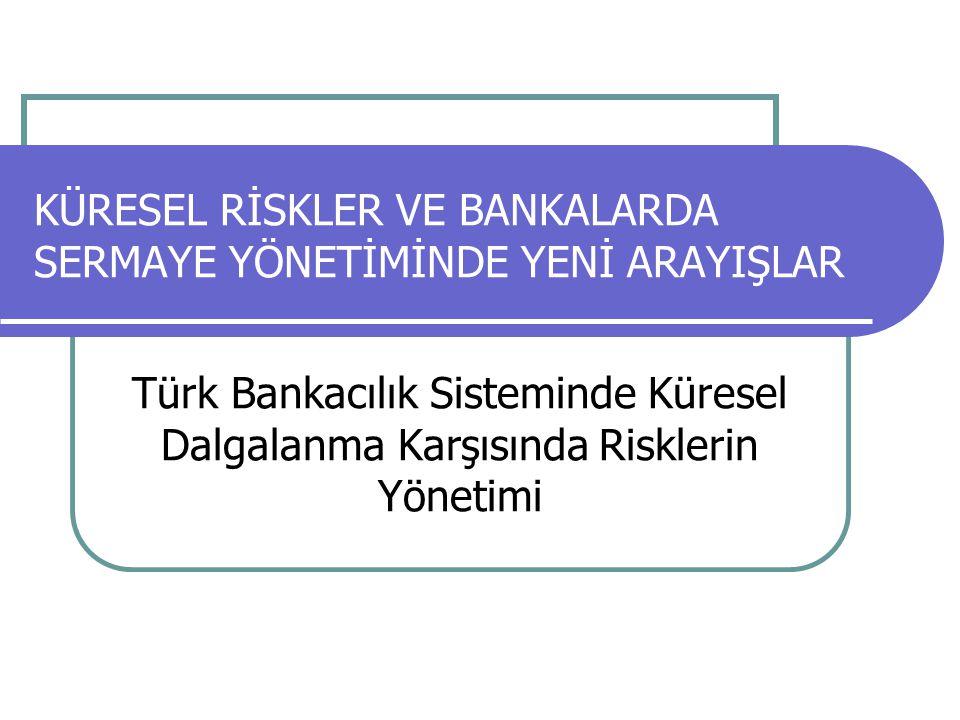 KÜRESEL RİSKLER VE BANKALARDA SERMAYE YÖNETİMİNDE YENİ ARAYIŞLAR Türk Bankacılık Sisteminde Küresel Dalgalanma Karşısında Risklerin Yönetimi
