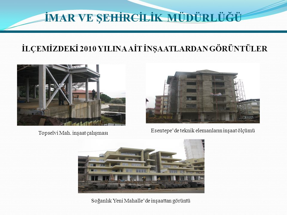 İLÇEMİZDEKİ 2010 YILINA AİT İNŞAATLARDAN GÖRÜNTÜLER Topselvi Mah. inşaat çalışması Esentepe'de teknik elemanların inşaat ölçümü Soğanlık Yeni Mahalle'