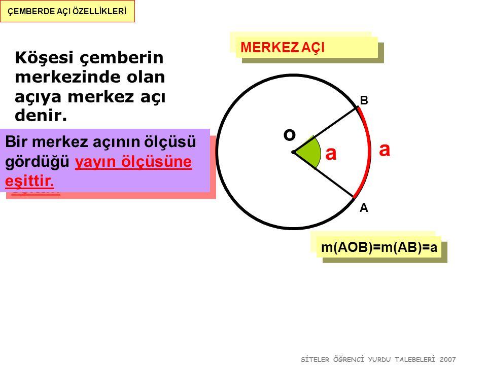SİTELER ÖĞRENCİ YURDU TALEBELERİ 2007 ÇEMBERDE AÇI ÖZELLİKLERİ Köşesi çemberin merkezinde olan açıya merkez açı denir. m(AOB)=m(AB)=a o a a B A MERKEZ