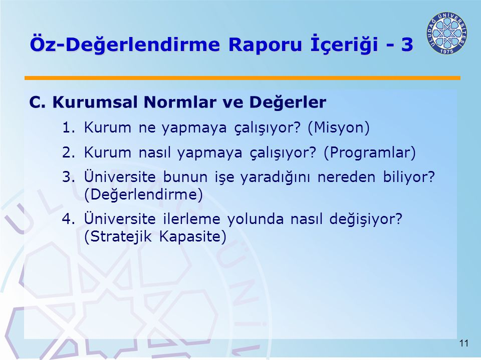 11 Öz-Değerlendirme Raporu İçeriği - 3 C. Kurumsal Normlar ve Değerler 1.Kurum ne yapmaya çalışıyor? (Misyon) 2.Kurum nasıl yapmaya çalışıyor? (Progra