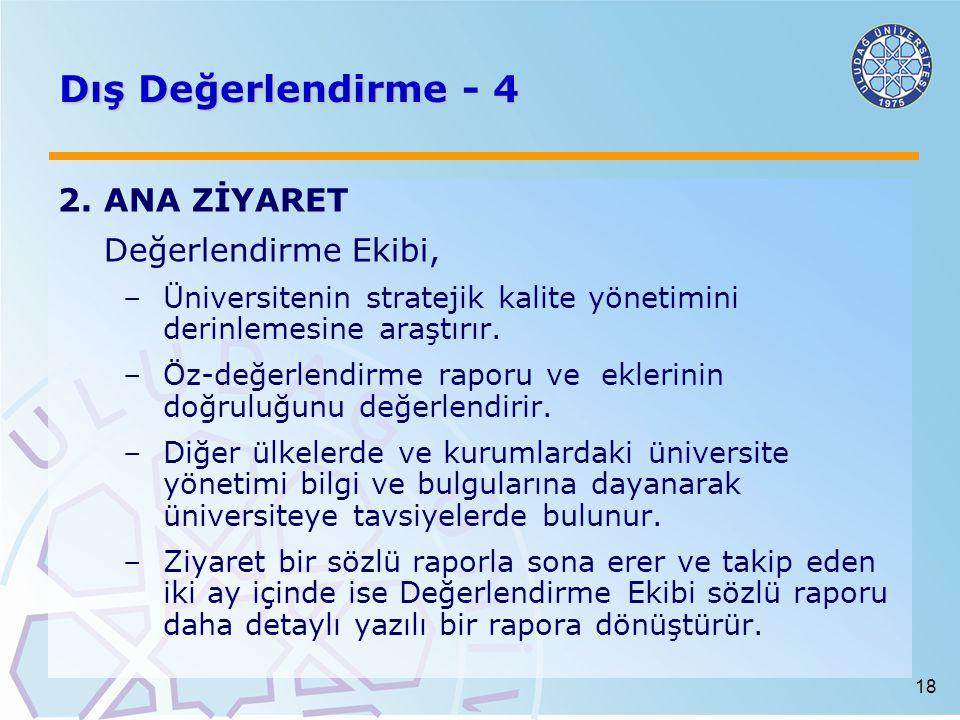 18 Dış Değerlendirme - 4 2.ANA ZİYARET Değerlendirme Ekibi, –Üniversitenin stratejik kalite yönetimini derinlemesine araştırır. –Öz-değerlendirme rapo