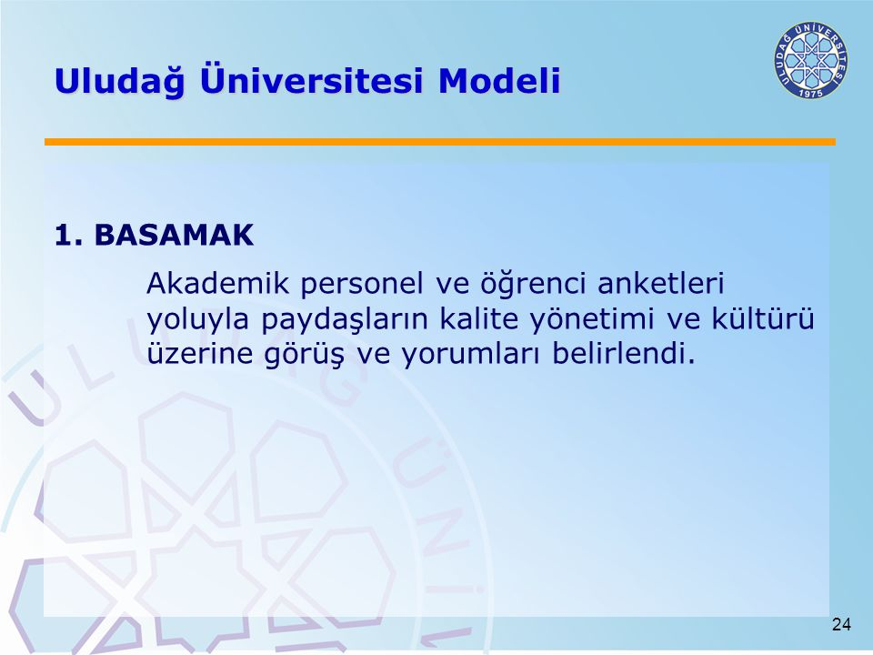 24 Uludağ Üniversitesi Modeli 1. BASAMAK Akademik personel ve öğrenci anketleri yoluyla paydaşların kalite yönetimi ve kültürü üzerine görüş ve yoruml