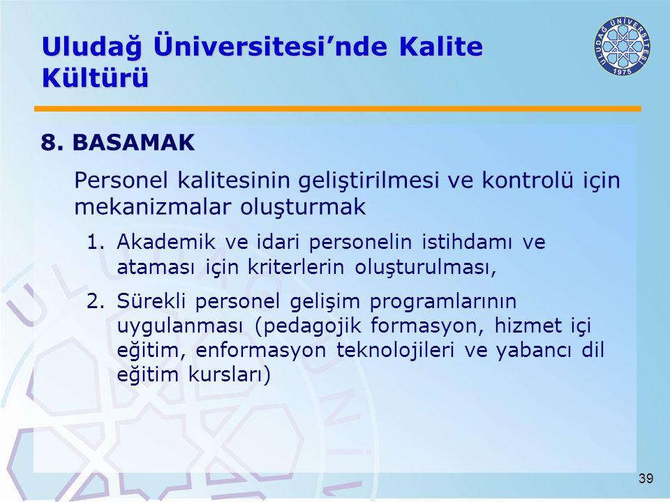 39 Uludağ Üniversitesi'nde Kalite Kültürü 8. BASAMAK Personel kalitesinin geliştirilmesi ve kontrolü için mekanizmalar oluşturmak 1.Akademik ve idari