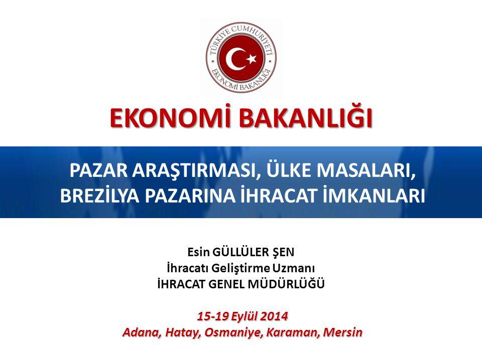EKONOMİ BAKANLIĞI PAZAR ARAŞTIRMASI, ÜLKE MASALARI, BREZİLYA PAZARINA İHRACAT İMKANLARI 15-19 Eylül 2014 Adana, Hatay, Osmaniye, Karaman, Mersin Esin GÜLLÜLER ŞEN İhracatı Geliştirme Uzmanı İHRACAT GENEL MÜDÜRLÜĞÜ