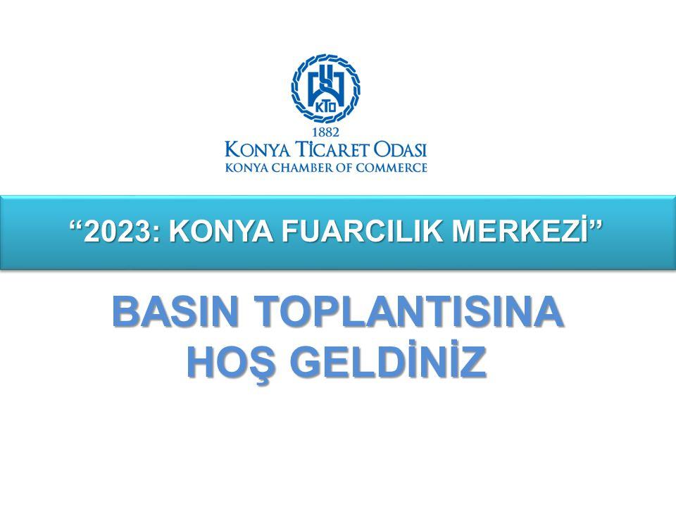 """""""2023: KONYA FUARCILIK MERKEZİ"""" BASIN TOPLANTISINA HOŞ GELDİNİZ"""