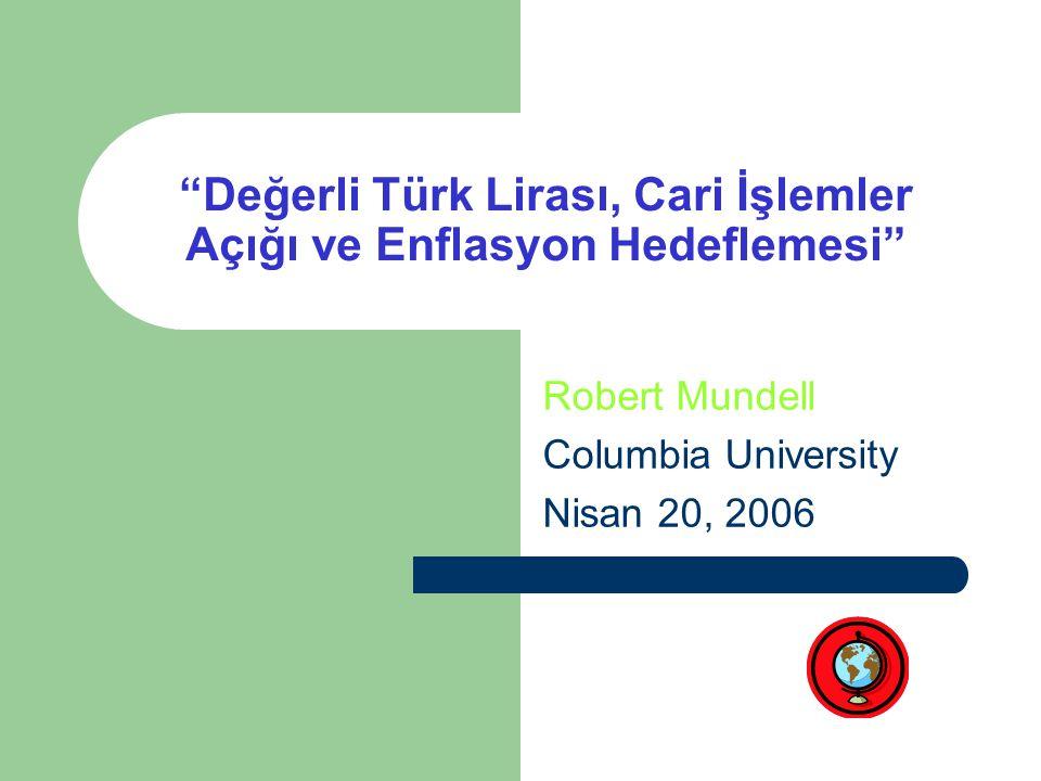 Değerli Türk Lirası, Cari İşlemler Açığı ve Enflasyon Hedeflemesi Robert Mundell Columbia University Nisan 20, 2006