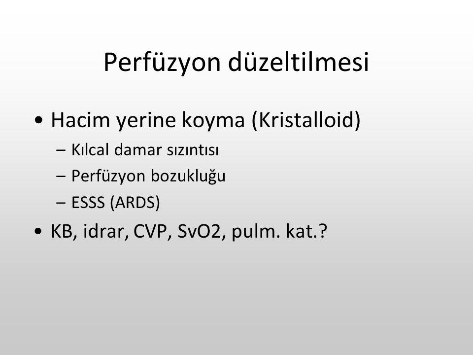 Perfüzyon düzeltilmesi Hacim yerine koyma (Kristalloid) –Kılcal damar sızıntısı –Perfüzyon bozukluğu –ESSS (ARDS) KB, idrar, CVP, SvO2, pulm. kat.?