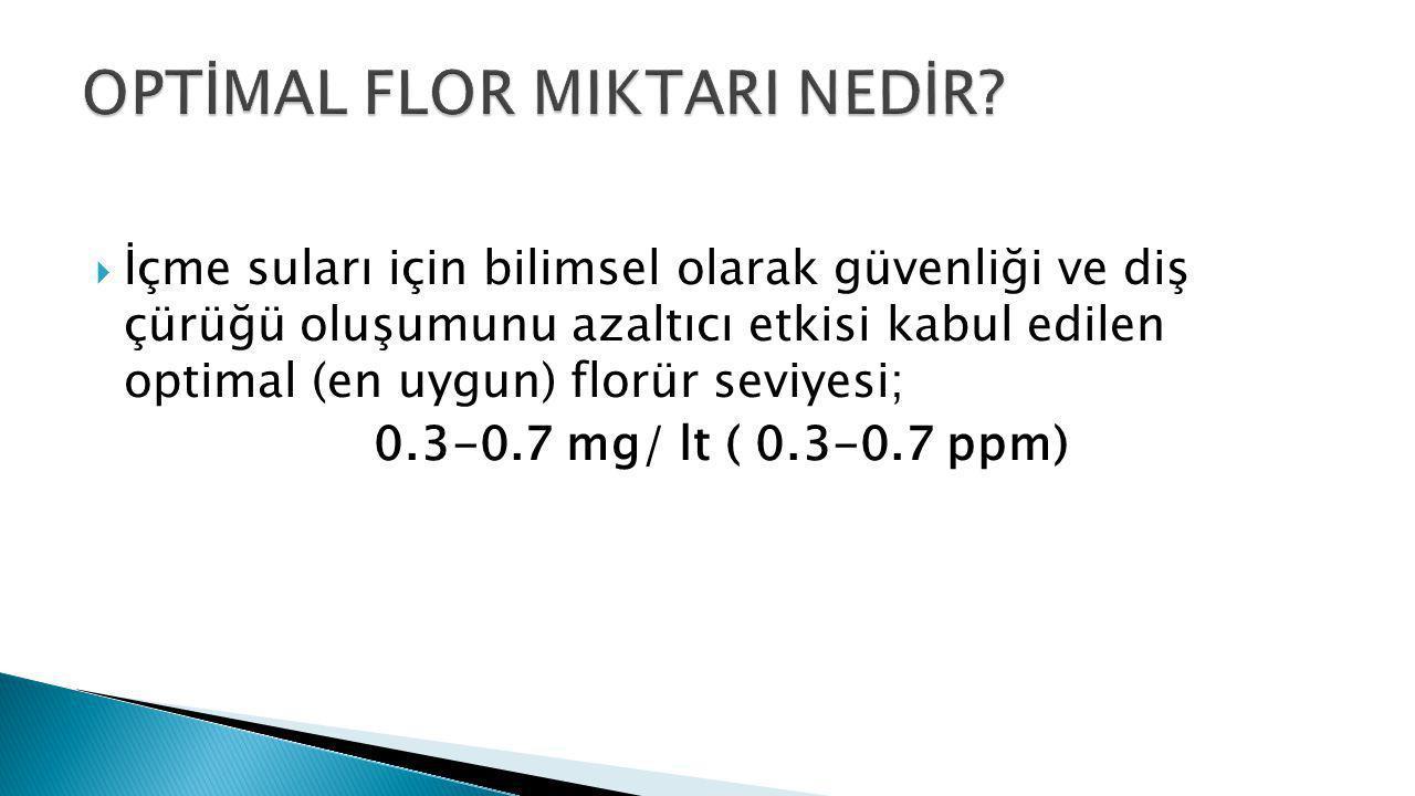  İçme suları için bilimsel olarak güvenliği ve diş çürüğü oluşumunu azaltıcı etkisi kabul edilen optimal (en uygun) florür seviyesi; 0.3-0.7 mg/ lt (