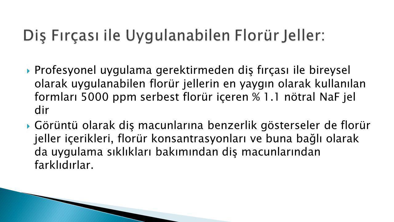  Profesyonel uygulama gerektirmeden diş fırçası ile bireysel olarak uygulanabilen florür jellerin en yaygın olarak kullanılan formları 5000 ppm serbe