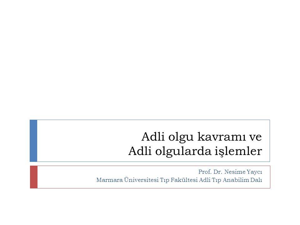 Adli olgu kavramı ve Adli olgularda işlemler Prof. Dr. Nesime Yaycı Marmara Üniversitesi Tıp Fakültesi Adli Tıp Anabilim Dalı