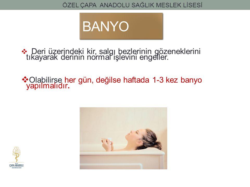 BANYO  Deri üzerindeki kir, salgı bezlerinin gözeneklerini tıkayarak derinin normal işlevini engeller.  Olabilirse her gün, değilse haftada 1-3 kez