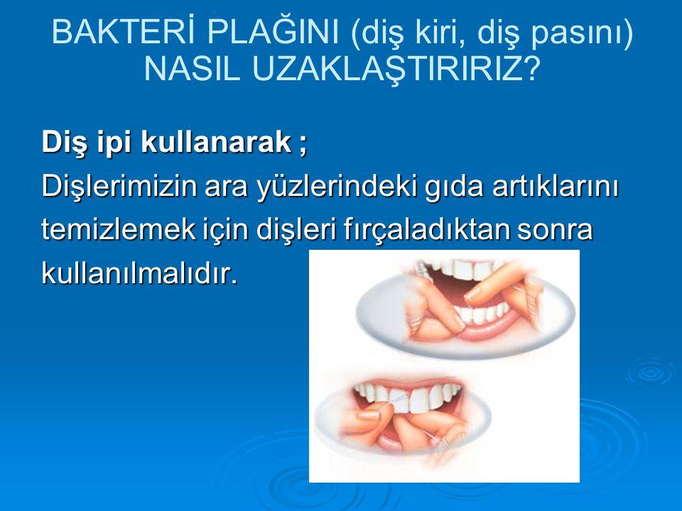 BAKTERİ PLAĞINI (diş kiri, diş pasını) NASIL UZAKLAŞTIRIRIZ? Diş ipi kullanarak ; Dişlerimizin ara yüzlerindeki gıda artıklarını temizlemek için dişle
