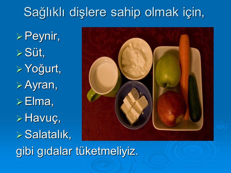 Sağlıklı dişlere sahip olmak için,  Peynir,  Süt,  Yoğurt,  Ayran,  Elma,  Havuç,  Salatalık, gibi gıdalar tüketmeliyiz.