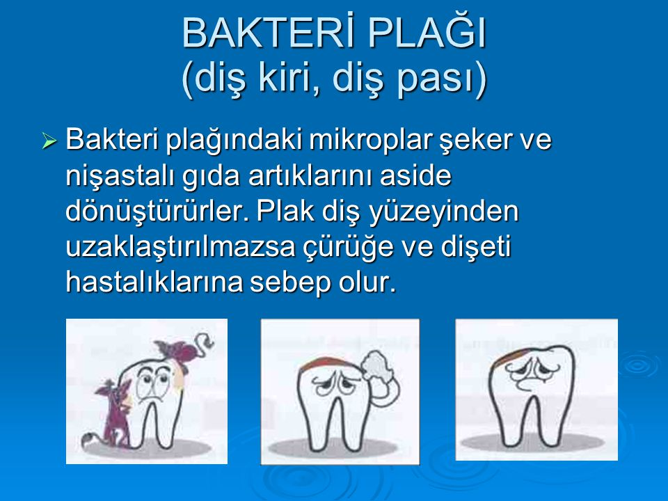 BAKTERİ PLAĞI (diş kiri, diş pası)  Bakteri plağındaki mikroplar şeker ve nişastalı gıda artıklarını aside dönüştürürler. Plak diş yüzeyinden uzaklaş