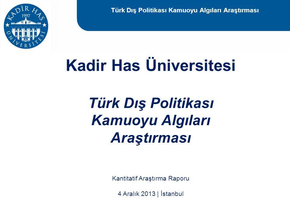 Kantitatif Araştırma Raporu 4 Aralık 2013 | İstanbul Kadir Has Üniversitesi Türk Dış Politikası Kamuoyu Algıları Araştırması Türk Dış Politikası Kamuo