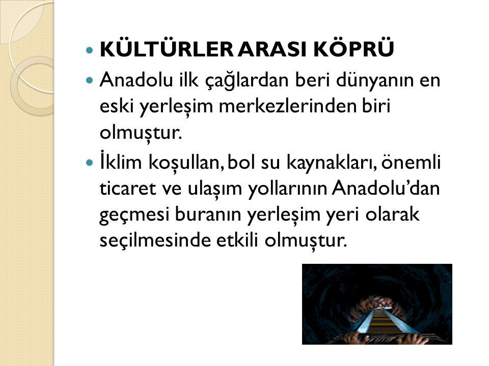 KÜLTÜRLER ARASI KÖPRÜ Anadolu ilk ça ğ lardan beri dünyanın en eski yerleşim merkezlerinden biri olmuştur. İ klim koşullan, bol su kaynakları, önemli