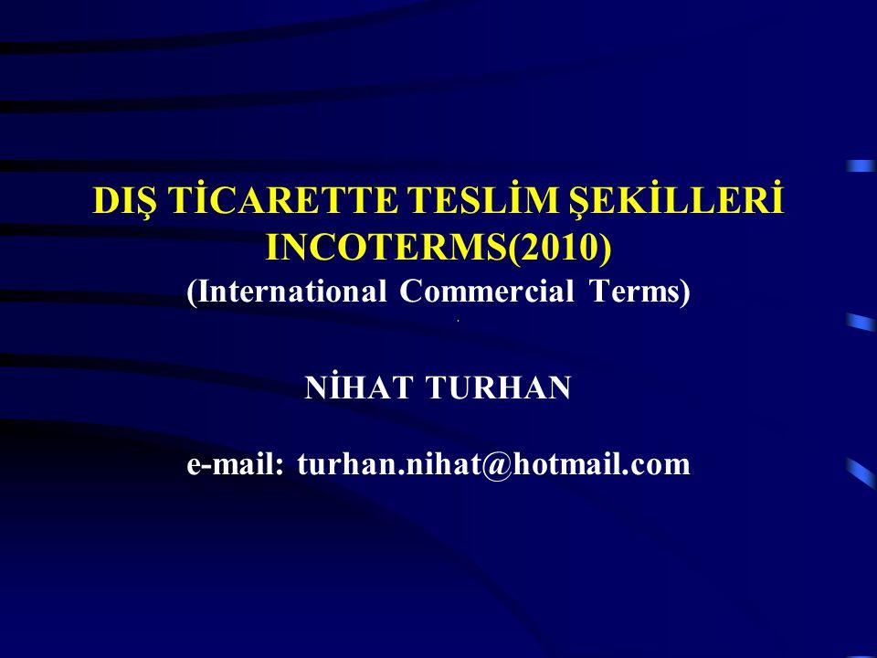 DIŞ TİCARETTE TESLİM ŞEKİLLERİ INCOTERMS(2010) (International Commercial Terms) NİHAT TURHAN e-mail: turhan.nihat@hotmail.com.