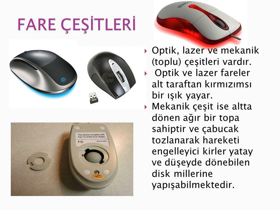  Optik, lazer ve mekanik (toplu) çeşitleri vardır.  Optik ve lazer fareler alt taraftan kırmızımsı bir ışık yayar.  Mekanik çeşit ise altta dönen a