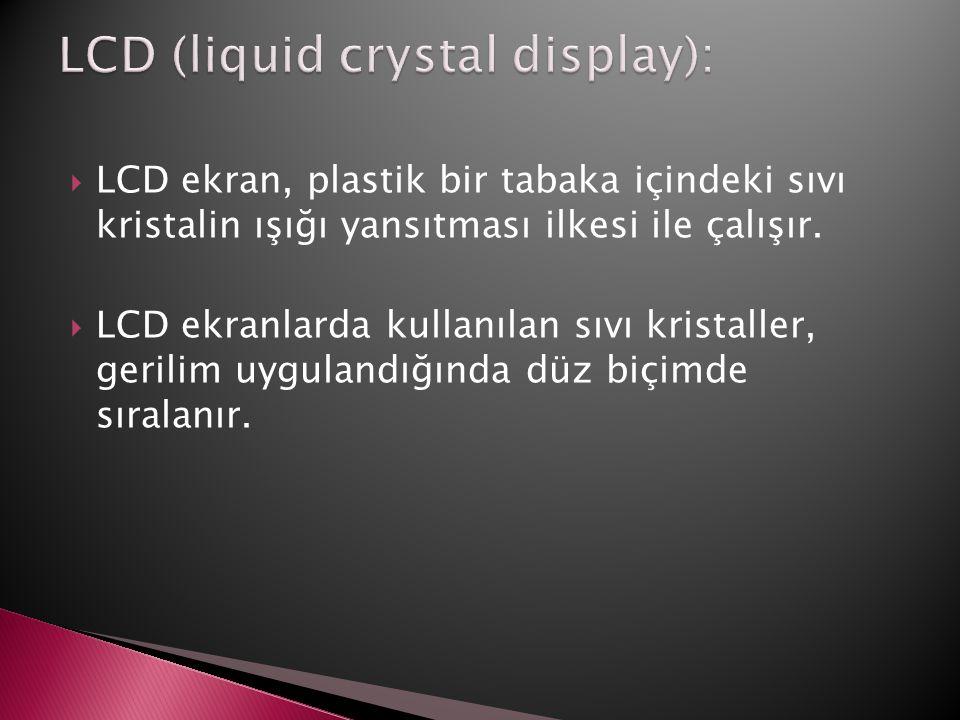  LCD ekran, plastik bir tabaka içindeki sıvı kristalin ışığı yansıtması ilkesi ile çalışır.  LCD ekranlarda kullanılan sıvı kristaller, gerilim uygu