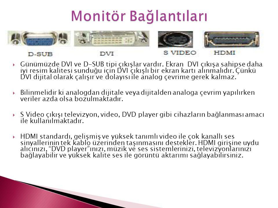  Günümüzde DVI ve D-SUB tipi çıkışlar vardır. Ekran DVI çıkışa sahipse daha iyi resim kalitesi sunduğu için DVI çıkışlı bir ekran kartı alınmalıdır.