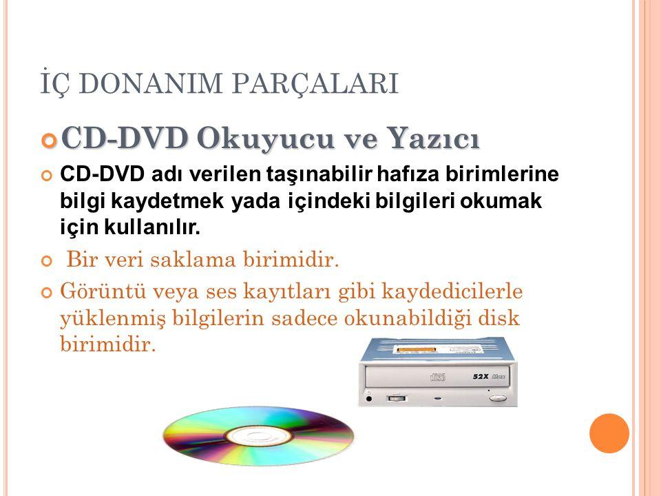 İÇ DONANIM PARÇALARI CD-DVD Okuyucu ve Yazıcı CD-DVD adı verilen taşınabilir hafıza birimlerine bilgi kaydetmek yada içindeki bilgileri okumak için kullanılır.