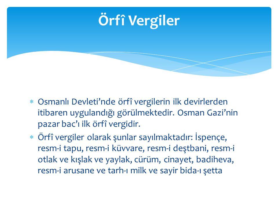  Osmanlı Devleti'nde örfî vergilerin ilk devirlerden itibaren uygulandığı görülmektedir. Osman Gazi'nin pazar bac'ı ilk örfî vergidir.  Örfî vergile