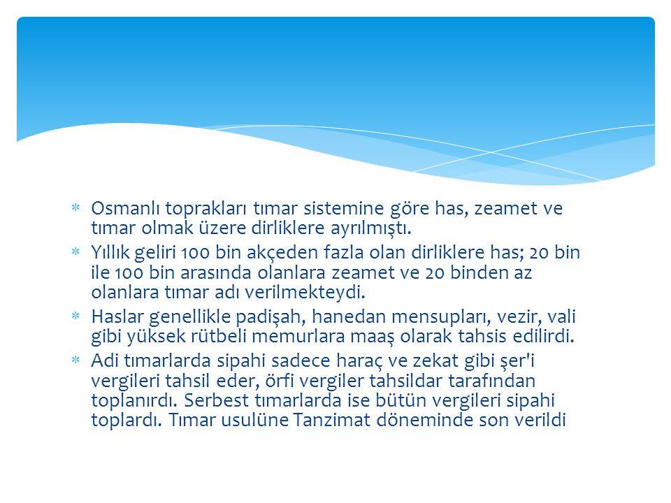  Osmanlı toprakları tımar sistemine göre has, zeamet ve tımar olmak üzere dirliklere ayrılmıştı.  Yıllık geliri 100 bin akçeden fazla olan dirlikler