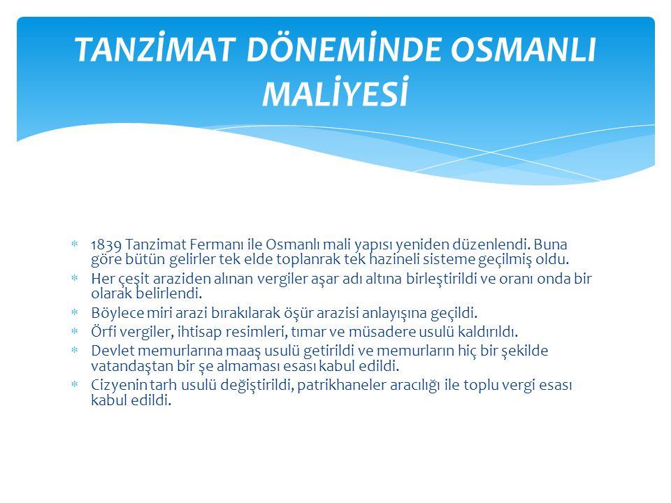  1839 Tanzimat Fermanı ile Osmanlı mali yapısı yeniden düzenlendi. Buna göre bütün gelirler tek elde toplanrak tek hazineli sisteme geçilmiş oldu. 