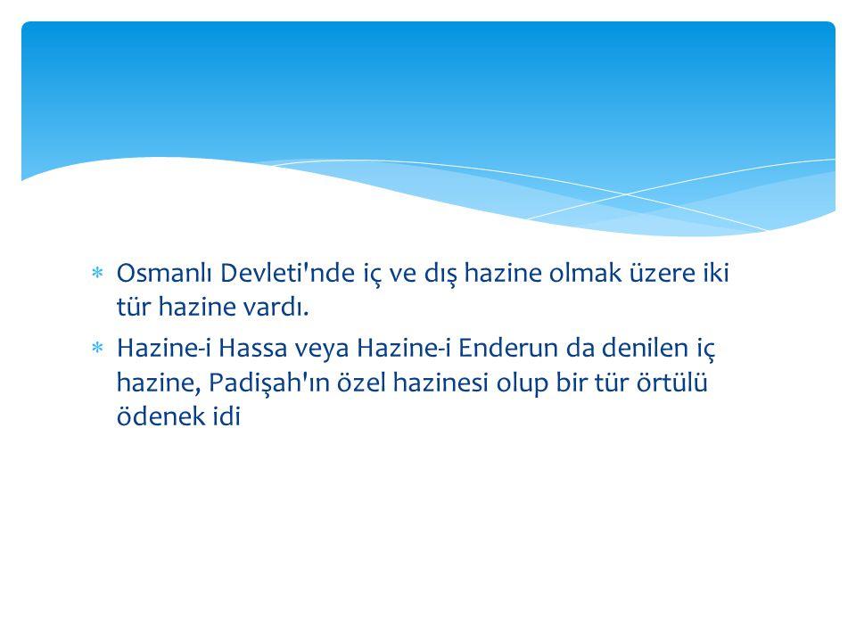  Osmanlı Devleti'nde iç ve dış hazine olmak üzere iki tür hazine vardı.  Hazine-i Hassa veya Hazine-i Enderun da denilen iç hazine, Padişah'ın özel