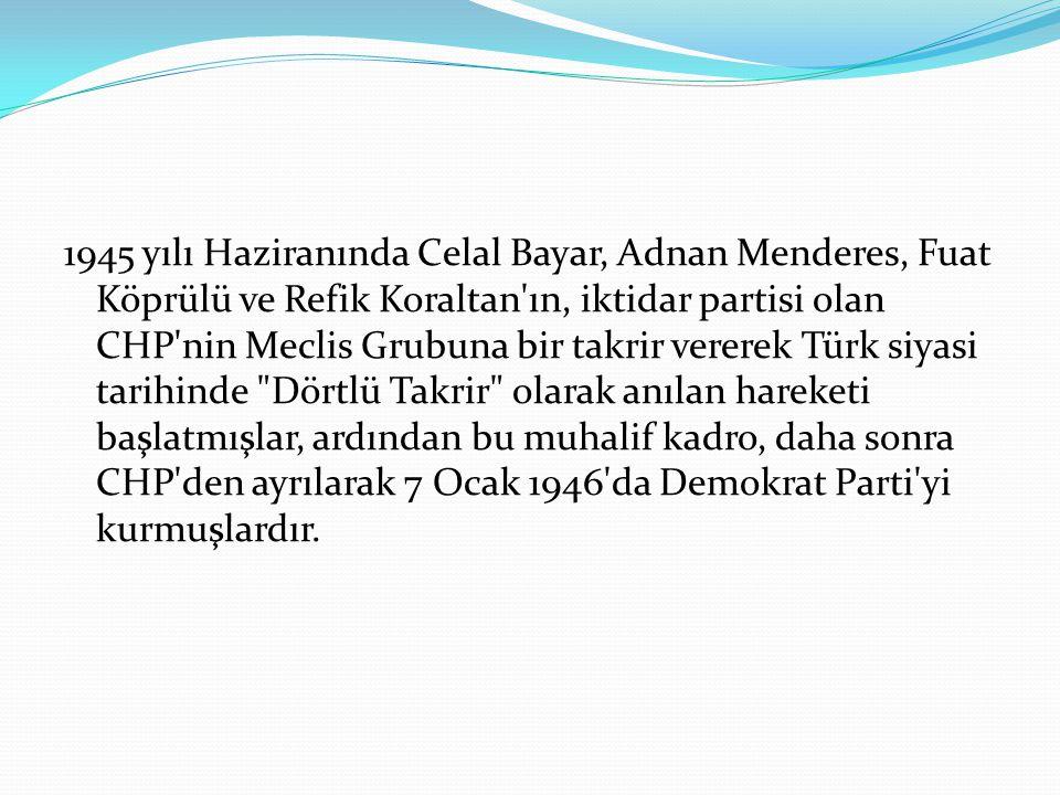 1945 yılı Haziranında Celal Bayar, Adnan Menderes, Fuat Köprülü ve Refik Koraltan ın, iktidar partisi olan CHP nin Meclis Grubuna bir takrir vererek Türk siyasi tarihinde Dörtlü Takrir olarak anılan hareketi başlatmışlar, ardından bu muhalif kadro, daha sonra CHP den ayrılarak 7 Ocak 1946 da Demokrat Parti yi kurmuşlardır.