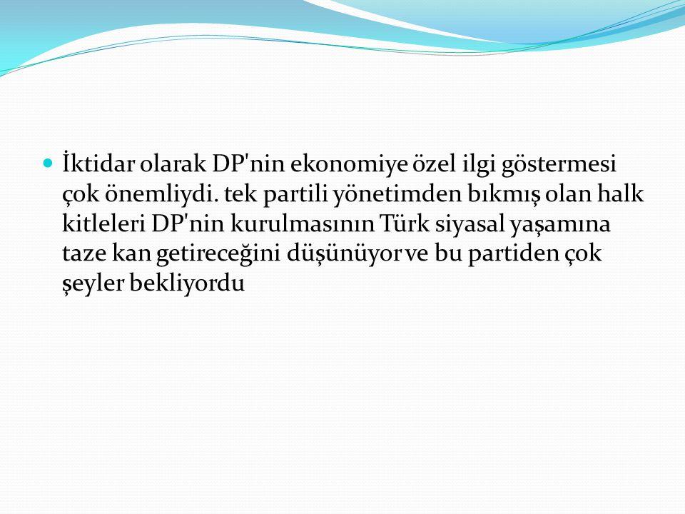 İktidar olarak DP'nin ekonomiye özel ilgi göstermesi çok önemliydi. tek partili yönetimden bıkmış olan halk kitleleri DP'nin kurulmasının Türk siyasal