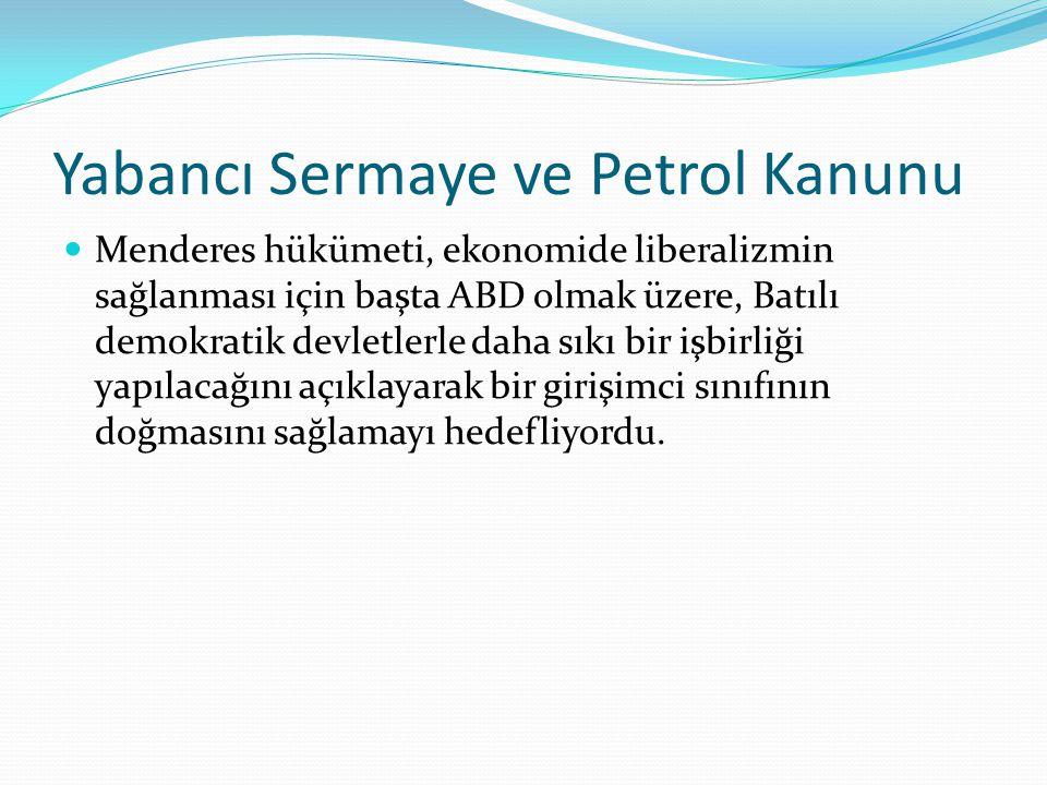 Yabancı Sermaye ve Petrol Kanunu Menderes hükümeti, ekonomide liberalizmin sağlanması için başta ABD olmak üzere, Batılı demokratik devletlerle daha sıkı bir işbirliği yapılacağını açıklayarak bir girişimci sınıfının doğmasını sağlamayı hedefliyordu.