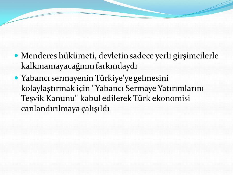 Menderes hükümeti, devletin sadece yerli girşimcilerle kalkınamayacağının farkındaydı Yabancı sermayenin Türkiye ye gelmesini kolaylaştırmak için Yabancı Sermaye Yatırımlarını Teşvik Kanunu kabul edilerek Türk ekonomisi canlandırılmaya çalışıldı