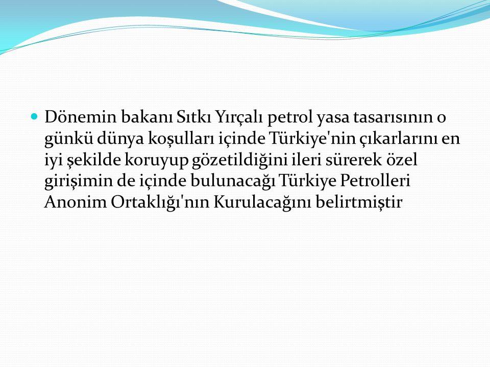Dönemin bakanı Sıtkı Yırçalı petrol yasa tasarısının o günkü dünya koşulları içinde Türkiye nin çıkarlarını en iyi şekilde koruyup gözetildiğini ileri sürerek özel girişimin de içinde bulunacağı Türkiye Petrolleri Anonim Ortaklığı nın Kurulacağını belirtmiştir