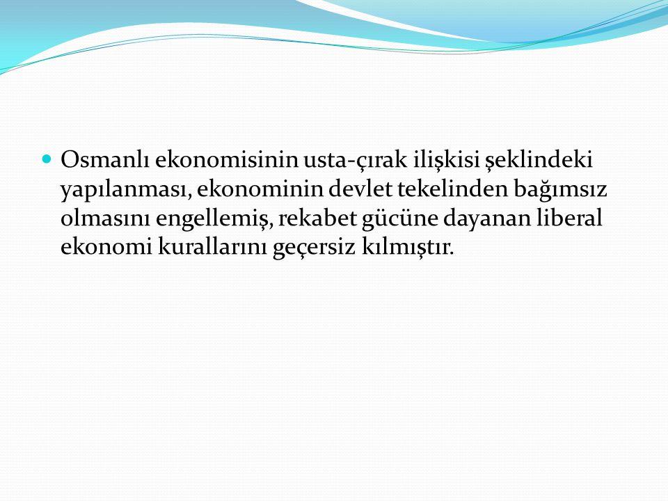 Osmanlı ekonomisinin usta-çırak ilişkisi şeklindeki yapılanması, ekonominin devlet tekelinden bağımsız olmasını engellemiş, rekabet gücüne dayanan lib