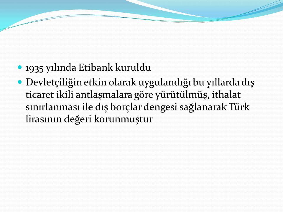 1935 yılında Etibank kuruldu Devletçiliğin etkin olarak uygulandığı bu yıllarda dış ticaret ikili antlaşmalara göre yürütülmüş, ithalat sınırlanması ile dış borçlar dengesi sağlanarak Türk lirasının değeri korunmuştur