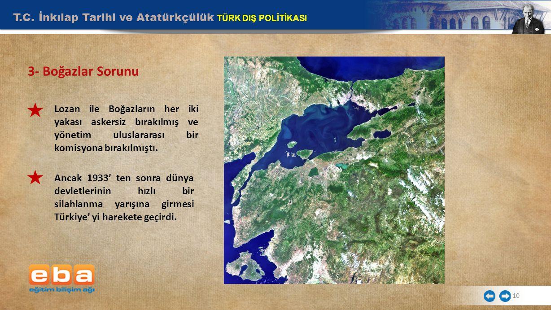 T.C. İnkılap Tarihi ve Atatürkçülük TÜRK DIŞ POLİTİKASI 10 3- Boğazlar Sorunu Lozan ile Boğazların her iki yakası askersiz bırakılmış ve yönetim ulusl