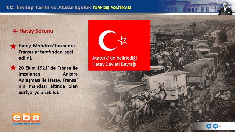 T.C. İnkılap Tarihi ve Atatürkçülük TÜRK DIŞ POLİTİKASI 12 4- Hatay Sorunu Hatay, Mondros' tan sonra Fransızlar tarafından işgal edildi. 20 Ekim 1921'