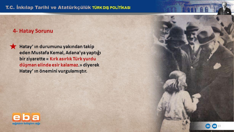 T.C. İnkılap Tarihi ve Atatürkçülük TÜRK DIŞ POLİTİKASI 13 Hatay' ın durumunu yakından takip eden Mustafa Kemal, Adana'ya yaptığı bir ziyarette « Kırk