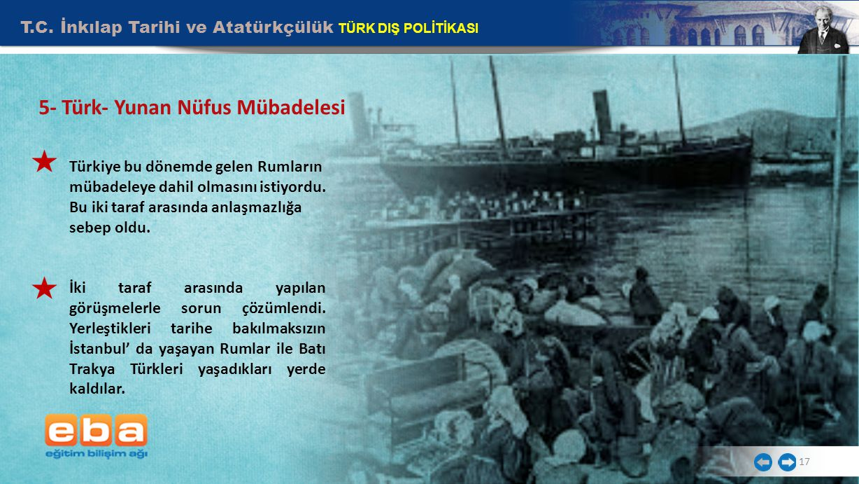 5- Türk- Yunan Nüfus Mübadelesi T.C. İnkılap Tarihi ve Atatürkçülük TÜRK DIŞ POLİTİKASI 17 Türkiye bu dönemde gelen Rumların mübadeleye dahil olmasını