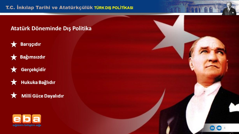 T.C. İnkılap Tarihi ve Atatürkçülük TÜRK DIŞ POLİTİKASI 4 Atatürk Döneminde Dış Politika Barışçıdır Bağımsızdır Gerçekçidir Hukuka Bağlıdır Milli Güce