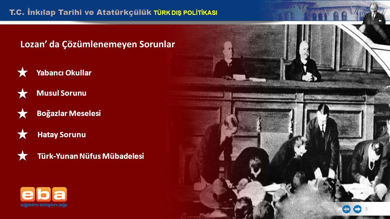 T.C. İnkılap Tarihi ve Atatürkçülük TÜRK DIŞ POLİTİKASI 5 Lozan' da Çözümlenemeyen Sorunlar Yabancı Okullar Musul Sorunu Türk-Yunan Nüfus Mübadelesi H