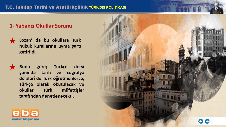 T.C. İnkılap Tarihi ve Atatürkçülük TÜRK DIŞ POLİTİKASI 6 1- Yabancı Okullar Sorunu Lozan' da bu okullara Türk hukuk kurallarına uyma şartı getirildi.