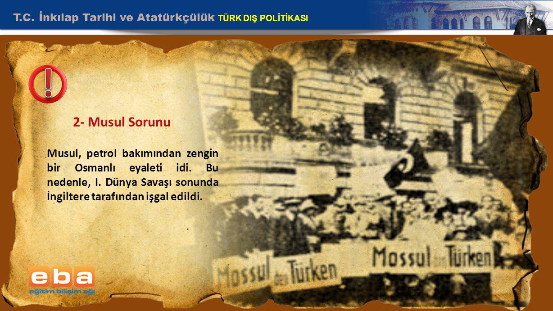 T.C. İnkılap Tarihi ve Atatürkçülük TÜRK DIŞ POLİTİKASI 8 2- Musul Sorunu Musul, petrol bakımından zengin bir Osmanlı eyaleti idi. Bu nedenle, I. Düny