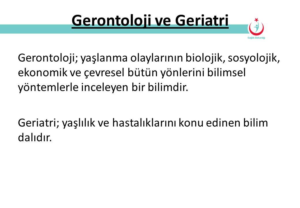 Gerontoloji ve Geriatri Gerontoloji; yaşlanma olaylarının biolojik, sosyolojik, ekonomik ve çevresel bütün yönlerini bilimsel yöntemlerle inceleyen bi