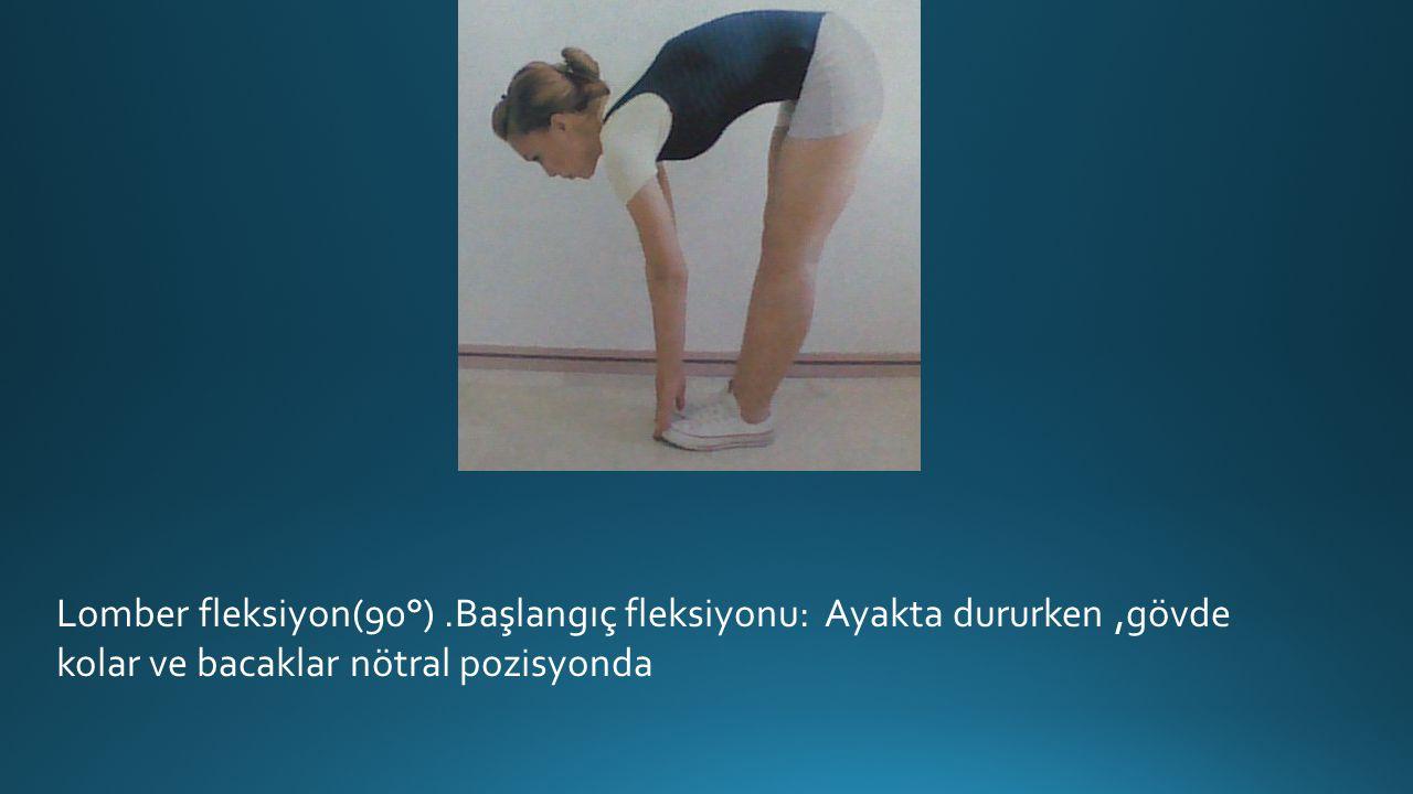Lomber fleksiyon(90°).Başlangıç fleksiyonu: Ayakta dururken,gövde kolar ve bacaklar nötral pozisyonda