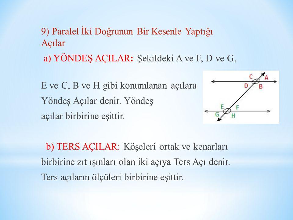 9) Paralel İki Doğrunun Bir Kesenle Yaptığı Açılar a) YÖNDEŞ AÇILAR: Şekildeki A ve F, D ve G, E ve C, B ve H gibi konumlanan açılara Yöndeş Açılar denir.
