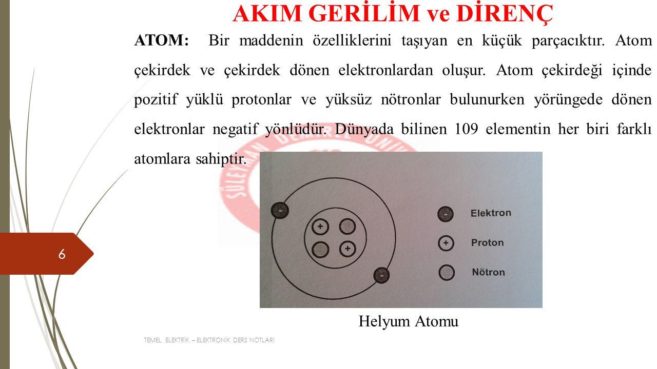 TEMEL ELEKTRİK – ELEKTRONİK DERS NOTLARI 7 AKIM GERİLİM ve DİRENÇ Bir atomda elektron sayısı proton sayısına eşittir.